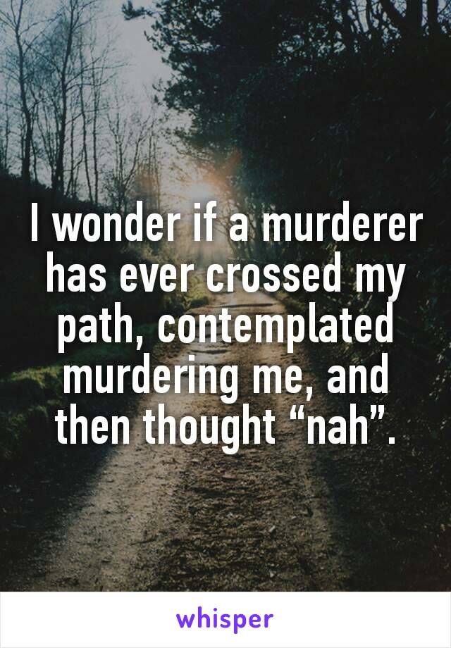 "I wonder if a murderer has ever crossed my path, contemplated murdering me, and then thought ""nah""."