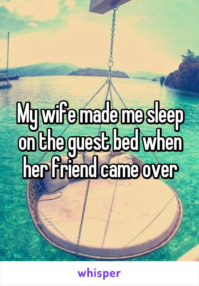 My wife made me sleep on the guest bed when her friend came over