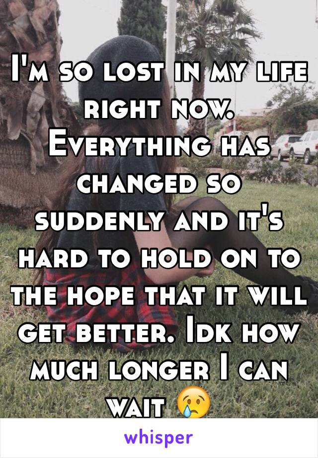 I'm so lost in my life right now. Everything has changed so suddenly and it's hard to hold on to the hope that it will get better. Idk how much longer I can wait 😢