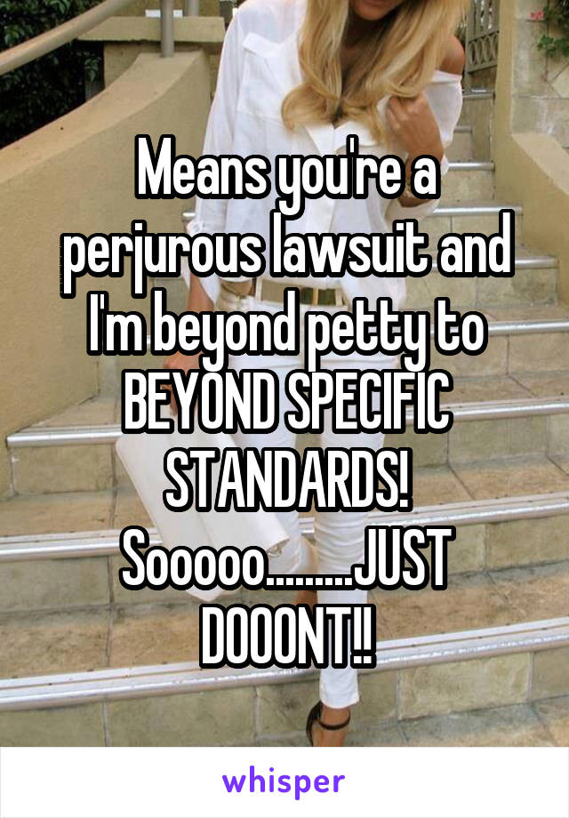 Means you're a perjurous lawsuit and I'm beyond petty to BEYOND SPECIFIC STANDARDS! Sooooo.........JUST DOOONT!!