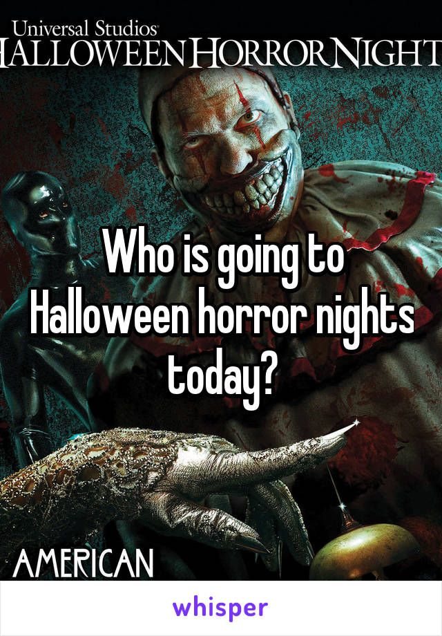 Who is going to Halloween horror nights today?