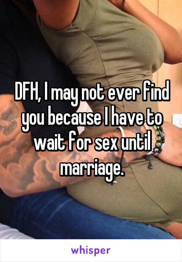 DFH, I may not ever find you because I have to wait for sex until marriage.