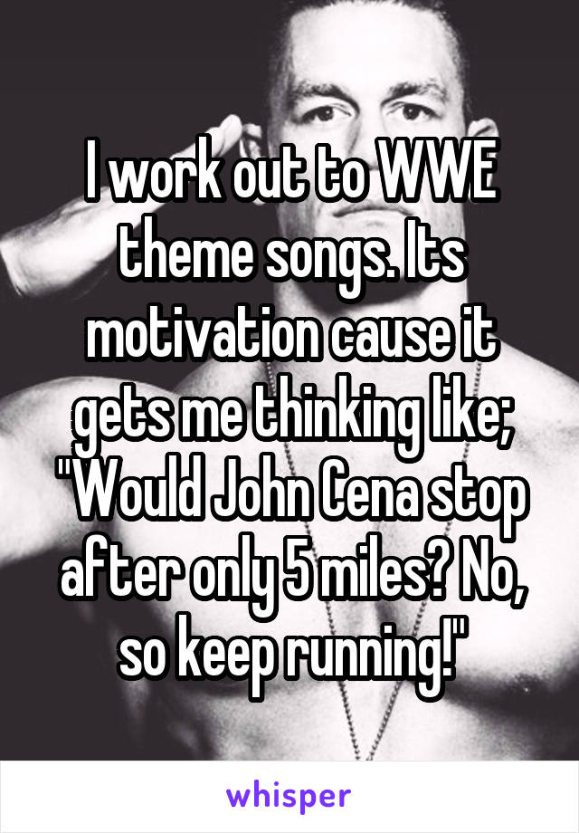 "I work out to WWE theme songs. Its motivation cause it gets me thinking like; ""Would John Cena stop after only 5 miles? No, so keep running!"""