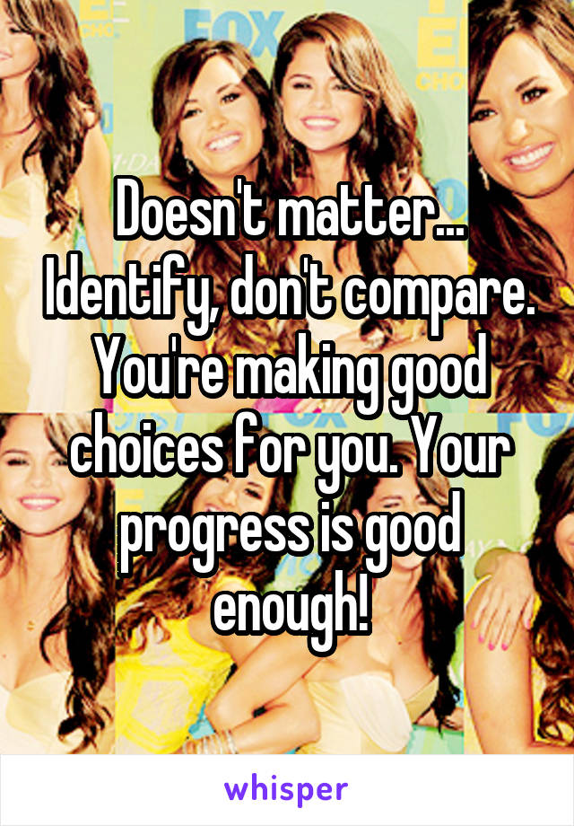 Doesn't matter... Identify, don't compare. You're making good choices for you. Your progress is good enough!