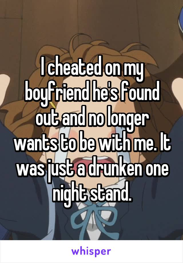 I cheated on my boyfriend he's found out and no longer wants to be with me. It was just a drunken one night stand.