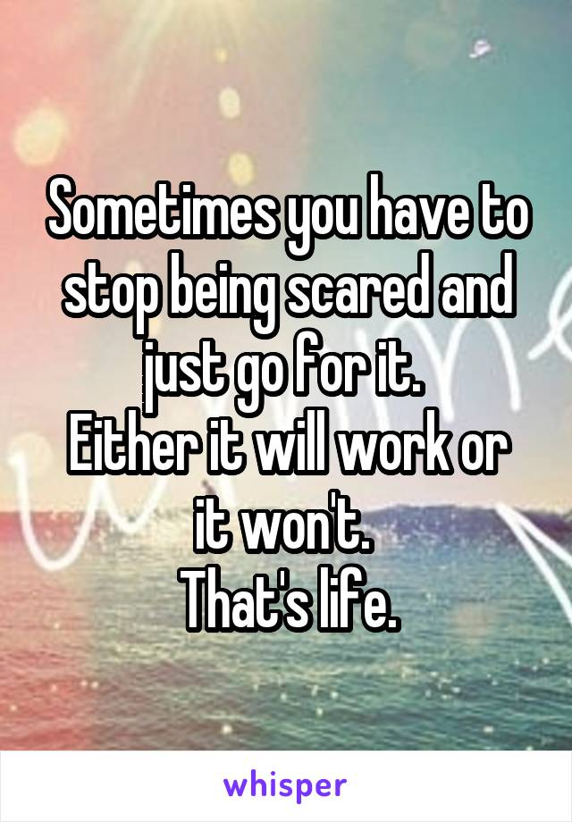 Sometimes you have to stop being scared and just go for it.  Either it will work or it won't.  That's life.