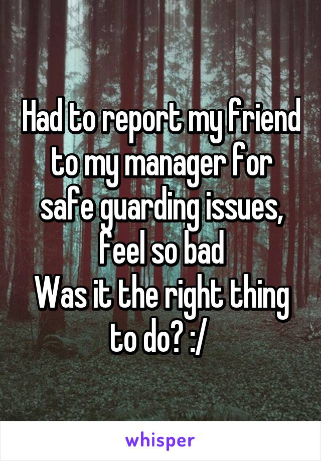 Had to report my friend to my manager for safe guarding issues, feel so bad Was it the right thing to do? :/