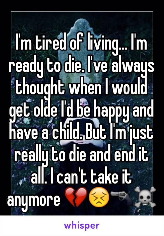 I'm tired of living... I'm ready to die. I've always thought when I would get olde I'd be happy and have a child. But I'm just really to die and end it all. I can't take it anymore 💔😣🔫☠