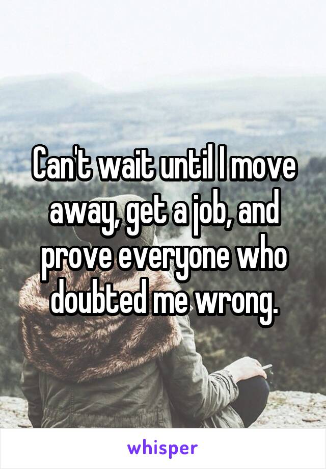 Can't wait until I move away, get a job, and prove everyone who doubted me wrong.