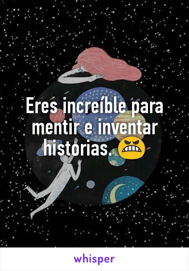Eres increíble para mentir e inventar historias. 😬