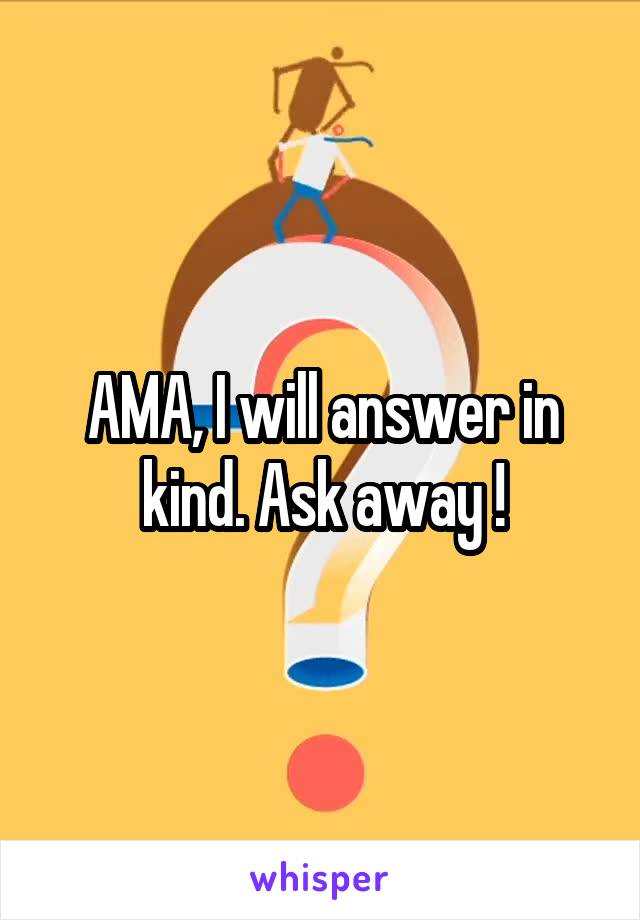AMA, I will answer in kind. Ask away !