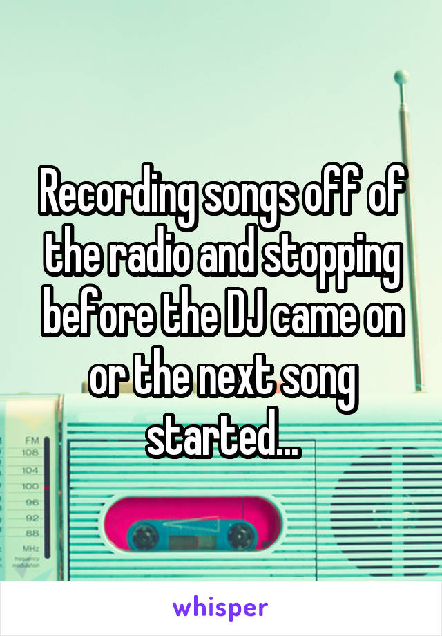 Recording songs off of the radio and stopping before the DJ came on or the next song started...