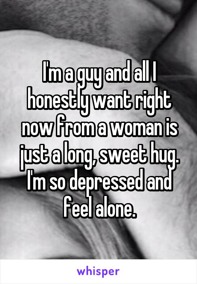 I'm a guy and all I honestly want right now from a woman is just a long, sweet hug. I'm so depressed and feel alone.