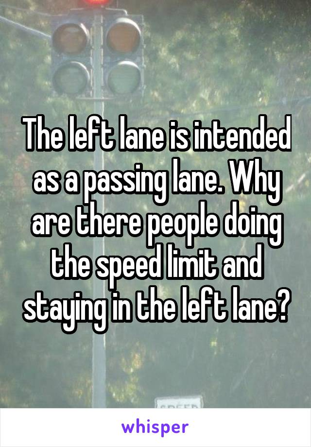The left lane is intended as a passing lane. Why are there people doing the speed limit and staying in the left lane?