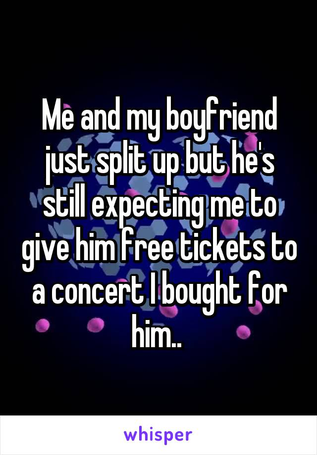 Me and my boyfriend just split up but he's still expecting me to give him free tickets to a concert I bought for him..