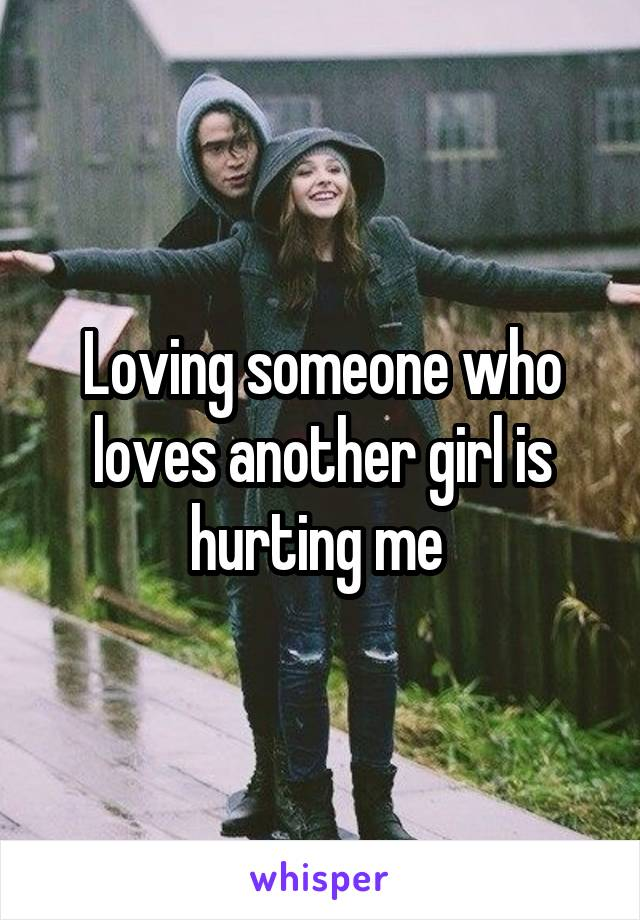 Loving someone who loves another girl is hurting me