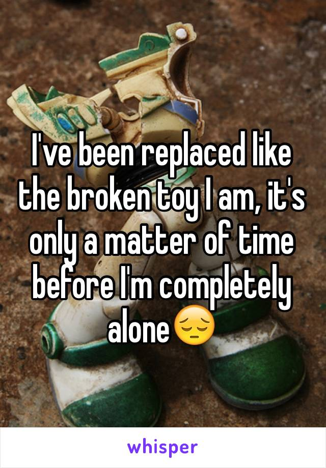 I've been replaced like the broken toy I am, it's only a matter of time before I'm completely alone😔