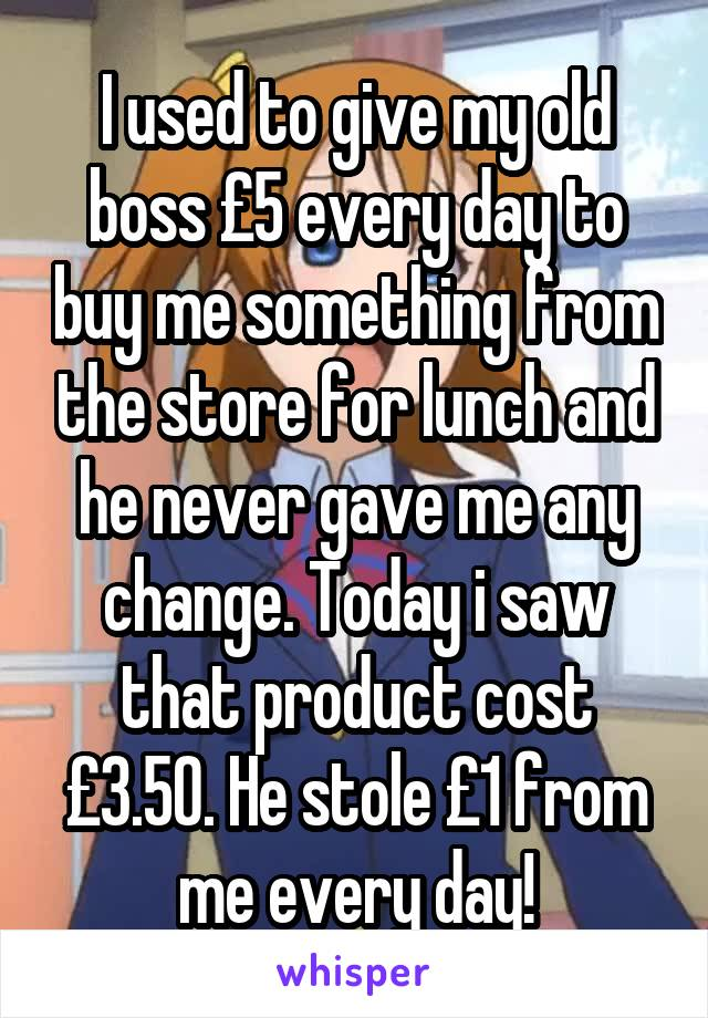 I used to give my old boss £5 every day to buy me something from the store for lunch and he never gave me any change. Today i saw that product cost £3.50. He stole £1 from me every day!