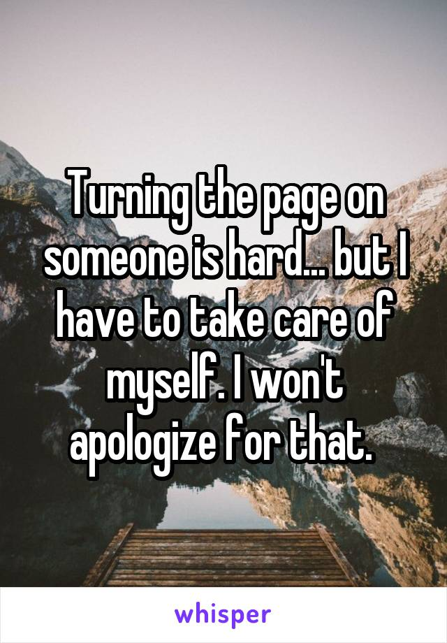 Turning the page on someone is hard... but I have to take care of myself. I won't apologize for that.