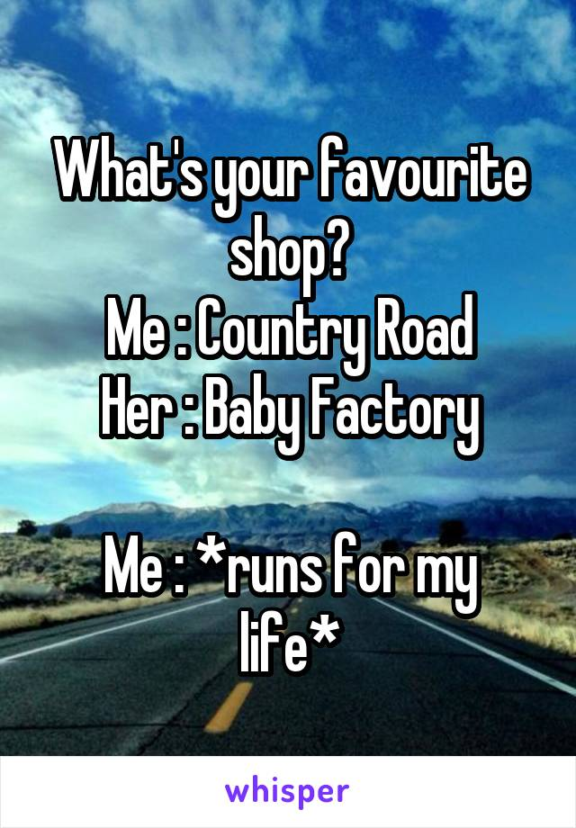 What's your favourite shop? Me : Country Road Her : Baby Factory  Me : *runs for my life*