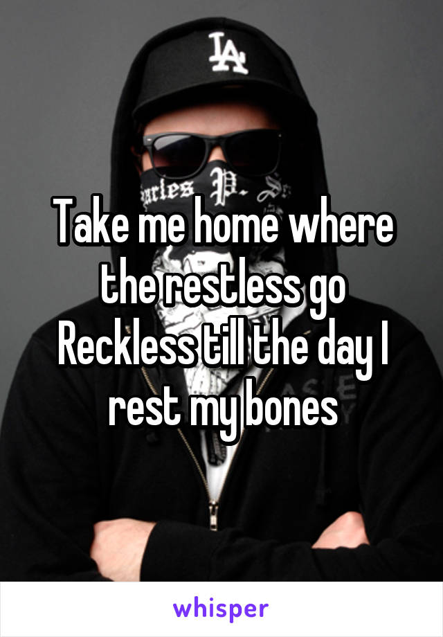 Take me home where the restless go Reckless till the day I rest my bones