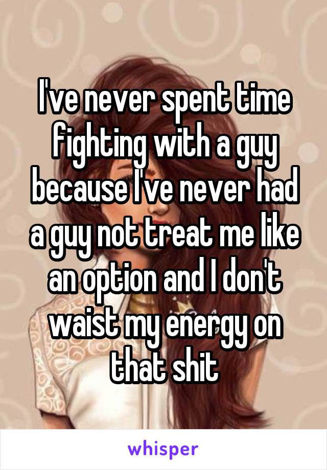 I've never spent time fighting with a guy because I've never had a guy not treat me like an option and I don't waist my energy on that shit