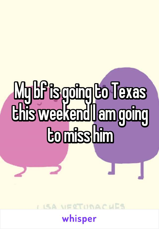 My bf is going to Texas this weekend I am going to miss him