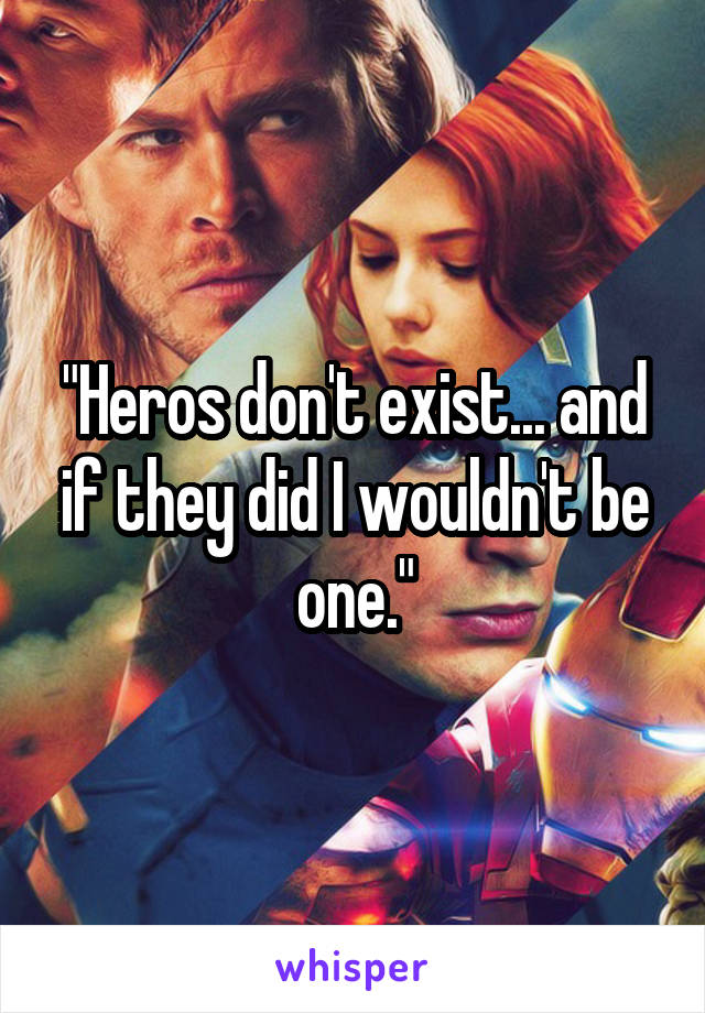 """Heros don't exist... and if they did I wouldn't be one."""