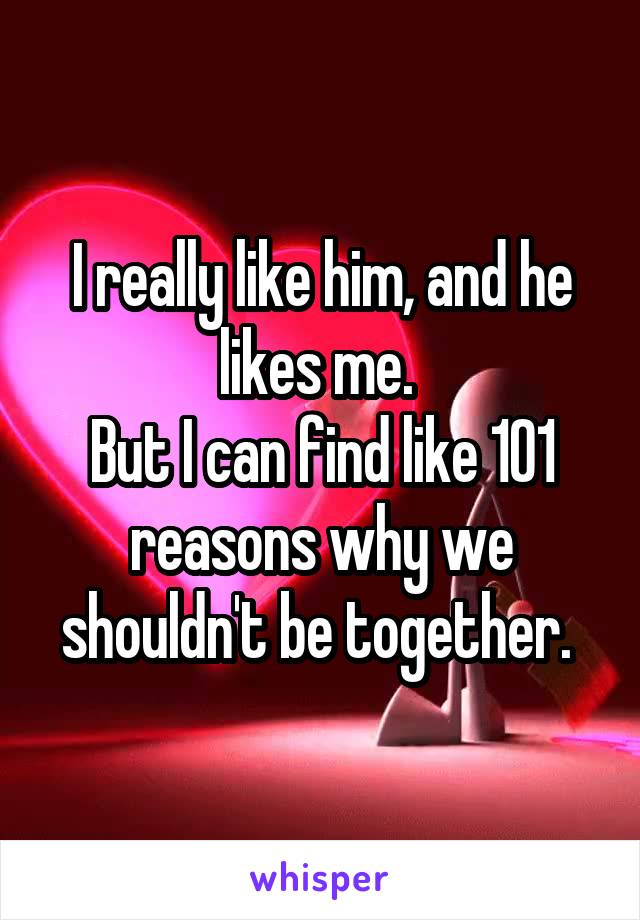 I really like him, and he likes me.  But I can find like 101 reasons why we shouldn't be together.