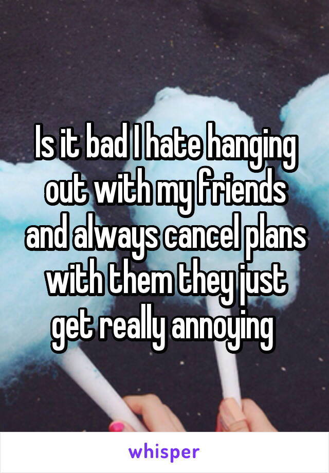Is it bad I hate hanging out with my friends and always cancel plans with them they just get really annoying