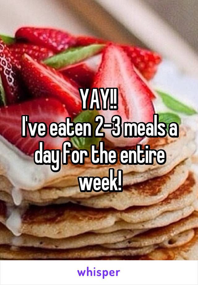 YAY!!  I've eaten 2-3 meals a day for the entire week!