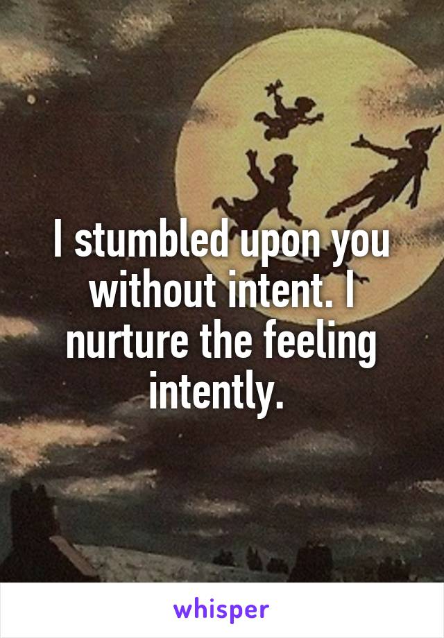 I stumbled upon you without intent. I nurture the feeling intently.