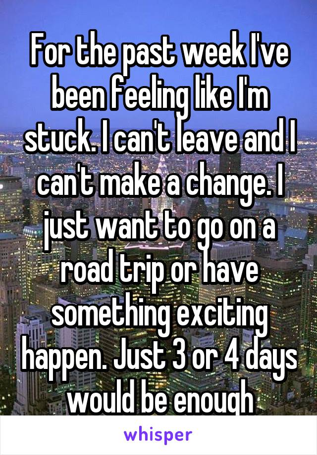 For the past week I've been feeling like I'm stuck. I can't leave and I can't make a change. I just want to go on a road trip or have something exciting happen. Just 3 or 4 days would be enough