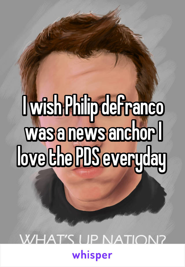I wish Philip defranco was a news anchor I love the PDS everyday