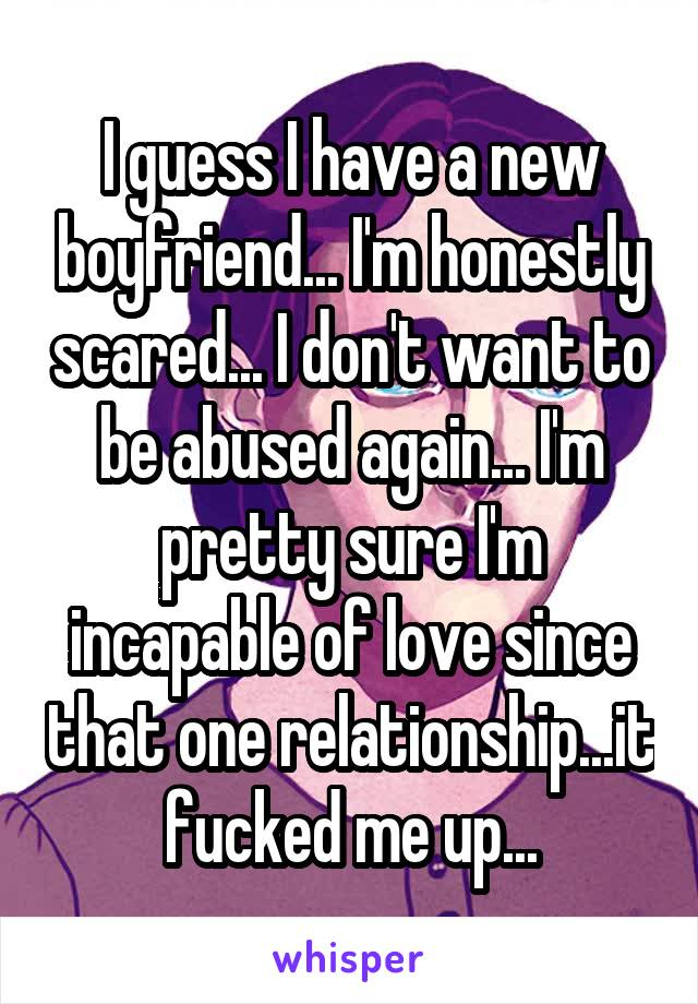 I guess I have a new boyfriend... I'm honestly scared... I don't want to be abused again... I'm pretty sure I'm incapable of love since that one relationship...it fucked me up...