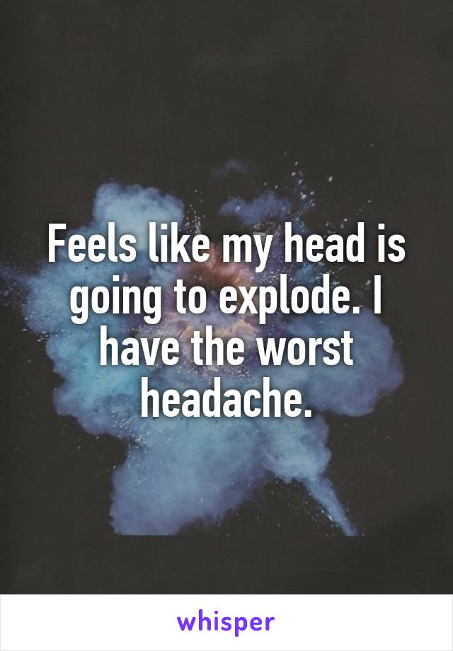 Feels like my head is going to explode. I have the worst headache.