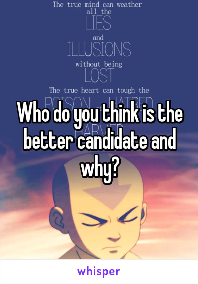 Who do you think is the better candidate and why?