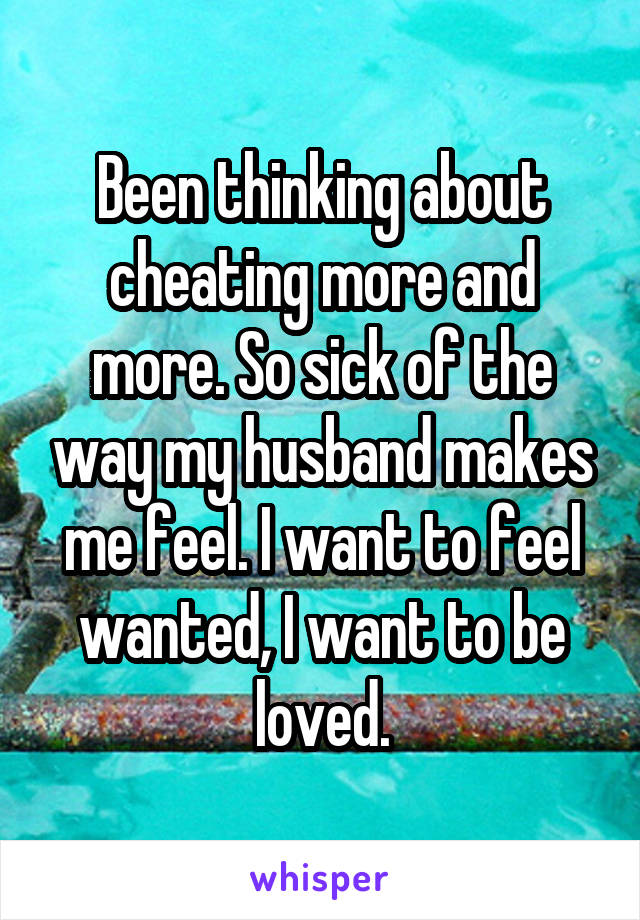 Been thinking about cheating more and more. So sick of the way my husband makes me feel. I want to feel wanted, I want to be loved.