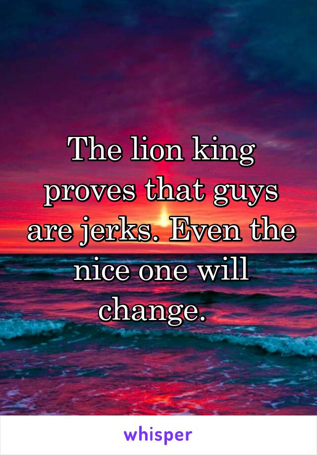 The lion king proves that guys are jerks. Even the nice one will change.