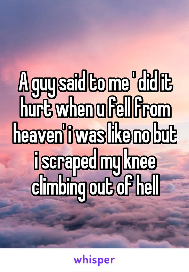 A guy said to me ' did it hurt when u fell from heaven' i was like no but i scraped my knee climbing out of hell