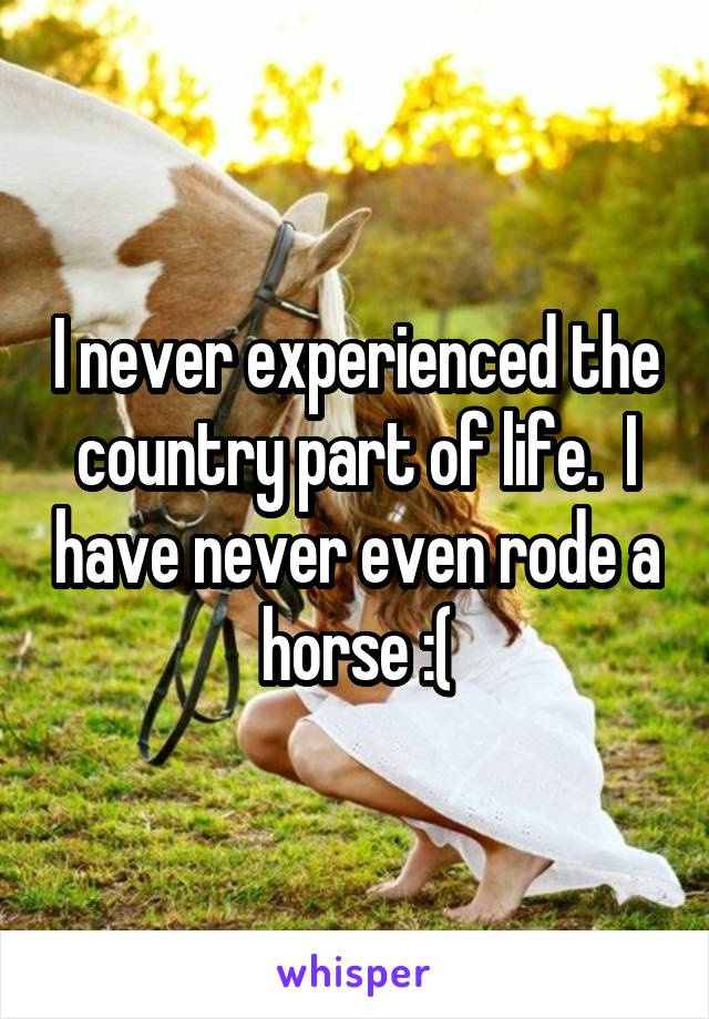 I never experienced the country part of life.  I have never even rode a horse :(