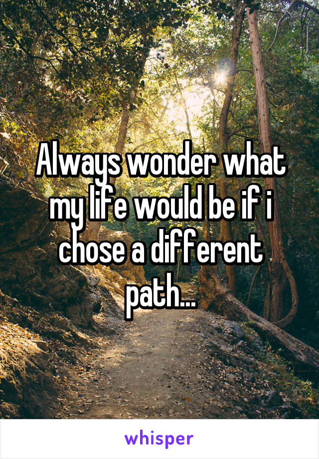 Always wonder what my life would be if i chose a different path...