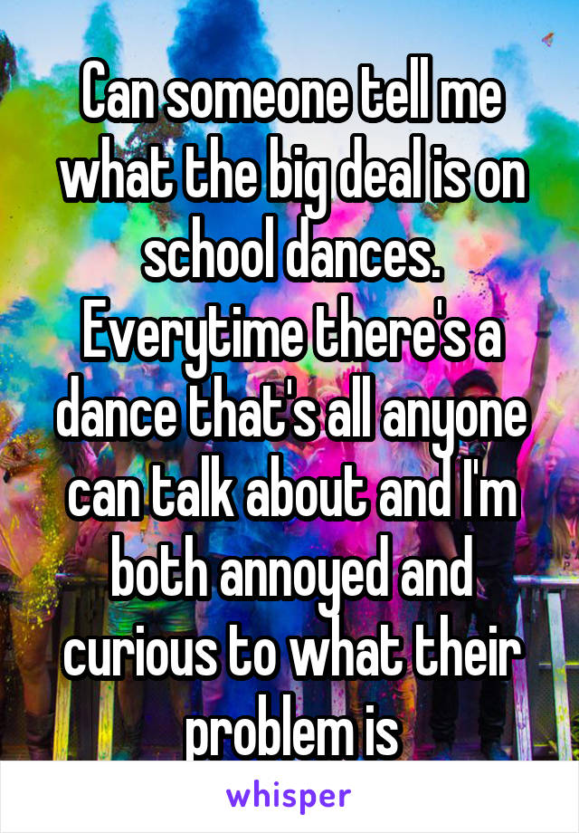 Can someone tell me what the big deal is on school dances. Everytime there's a dance that's all anyone can talk about and I'm both annoyed and curious to what their problem is