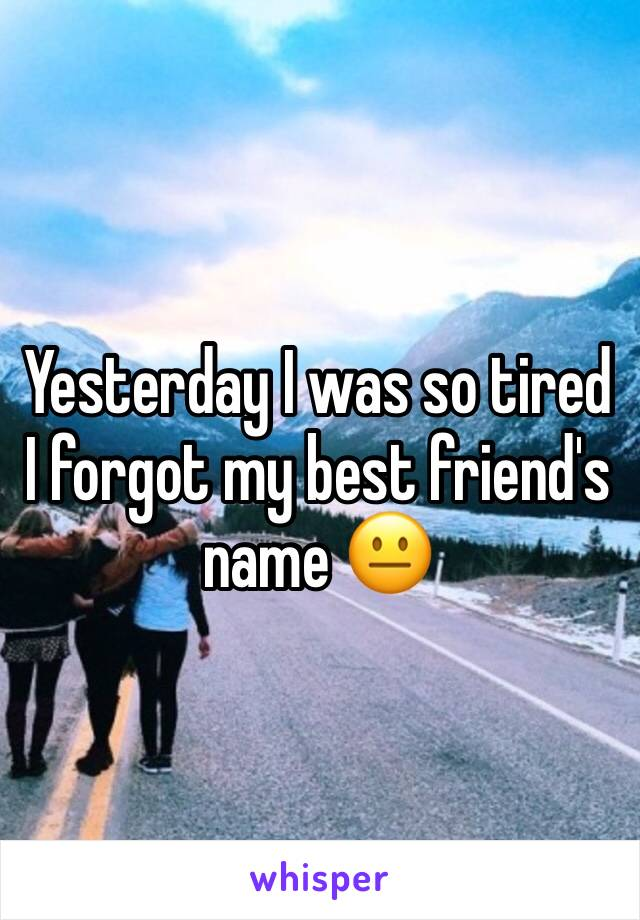 Yesterday I was so tired I forgot my best friend's name 😐