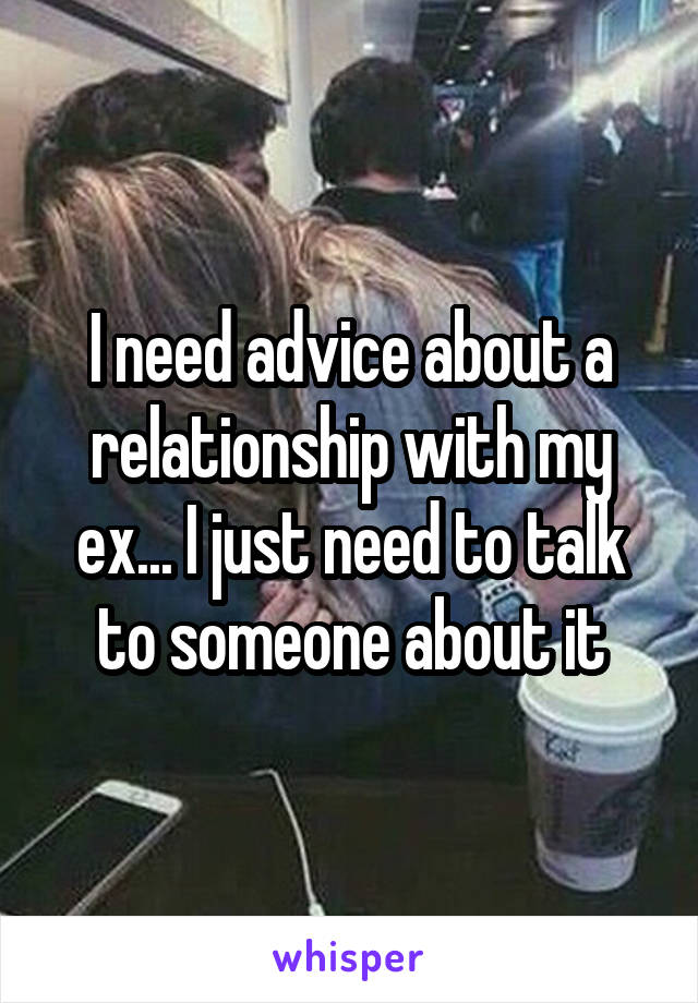 I need advice about a relationship with my ex... I just need to talk to someone about it