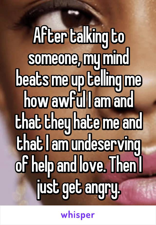 After talking to someone, my mind beats me up telling me how awful I am and that they hate me and that I am undeserving of help and love. Then I just get angry.
