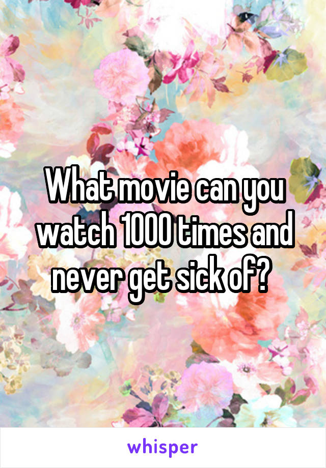 What movie can you watch 1000 times and never get sick of?