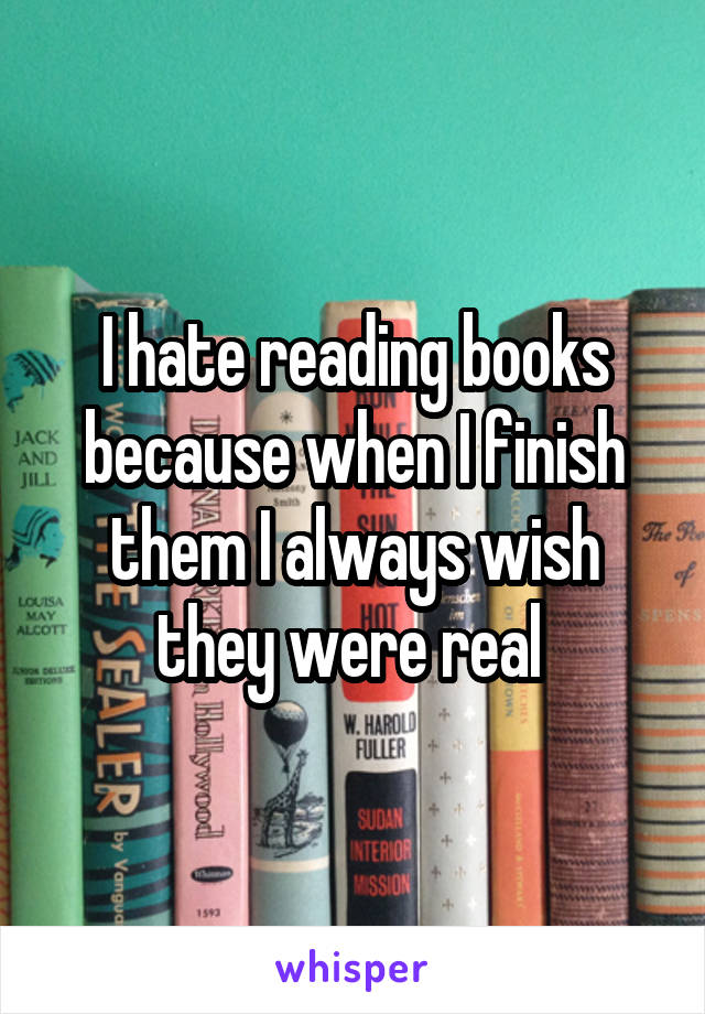 I hate reading books because when I finish them I always wish they were real