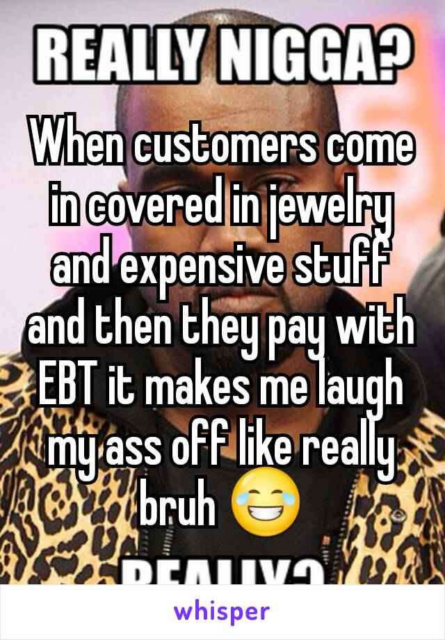 When customers come in covered in jewelry and expensive stuff and then they pay with EBT it makes me laugh my ass off like really bruh 😂