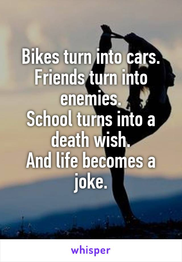 Bikes turn into cars. Friends turn into enemies. School turns into a death wish. And life becomes a joke.